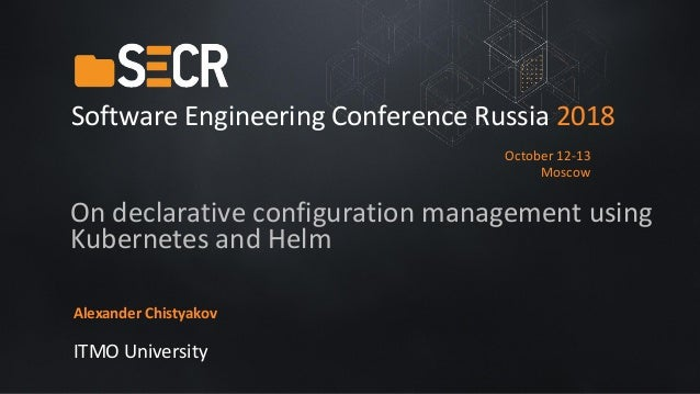 On declarative configuration management using Kubernetes and Helm Alexander Chistyakov ITMO University Software Engineerin...