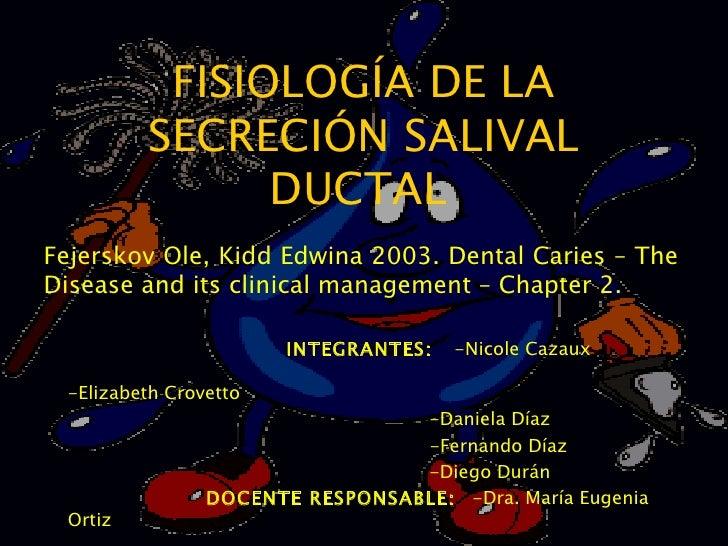 FISIOLOGÍA DE LA SECRECIÓN SALIVAL DUCTAL   INTEGRANTES:  -Nicole Cazaux    -Elizabeth Crovetto -Daniela Díaz -Fernando Dí...