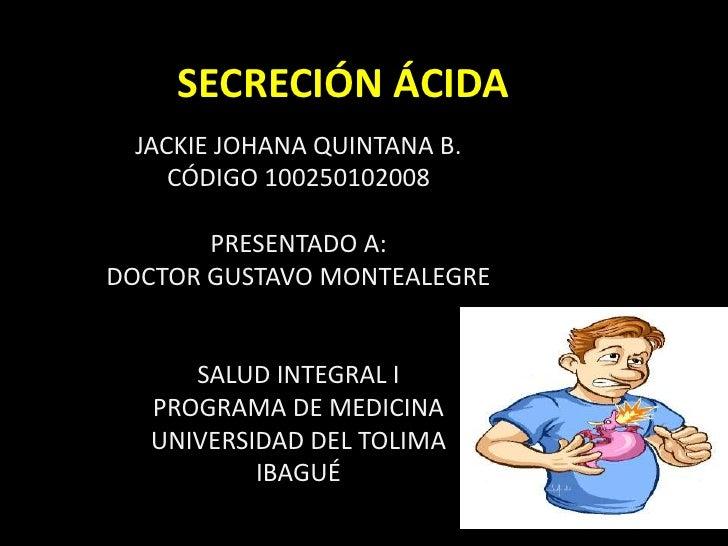 SECRECIÓN ÁCIDA<br />JACKIE JOHANA QUINTANA B.<br />CÓDIGO 100250102008<br />PRESENTADO A:<br />DOCTOR GUSTAVO MONTEALEGRE...