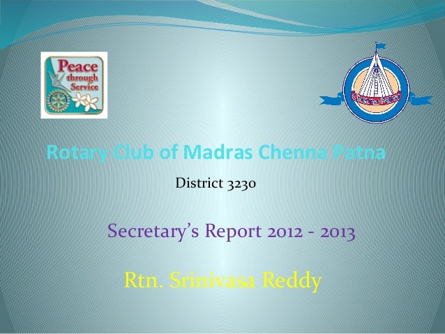 Rotary Club of Madras Chenna Patna District 3230 Secretary's Report 2012 - 2013 Rtn. Srinivasa Reddy