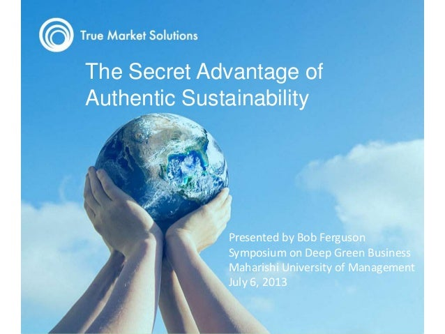 Title Text to Go Here The Secret Advantage of Authentic Sustainability Presented by Bob Ferguson Symposium on Deep Green B...