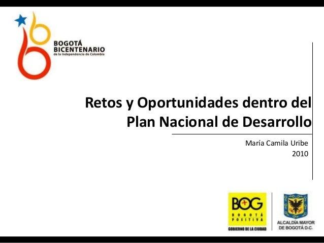 Retos y Oportunidades dentro del Plan Nacional de Desarrollo María Camila Uribe 2010