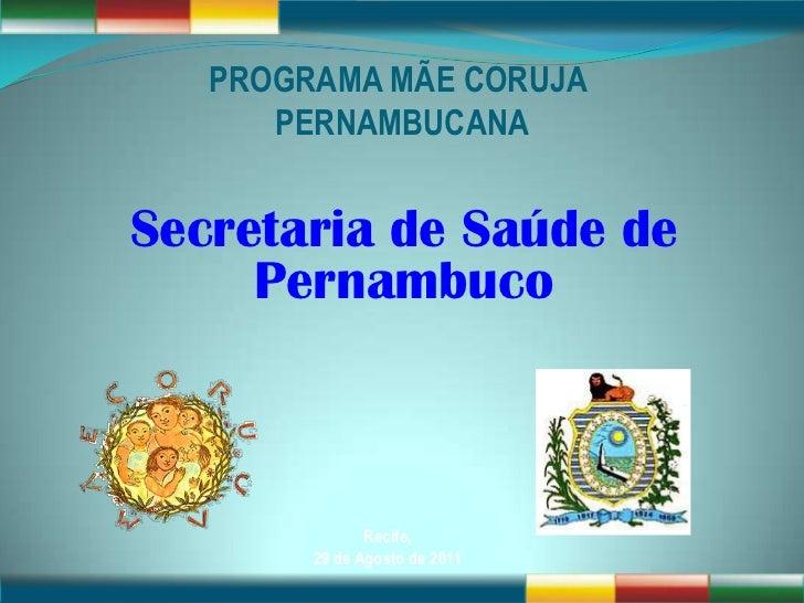 PROGRAMA MÃE CORUJA      PERNAMBUCANASecretaria de Saúde de     Pernambuco               Recife,        29 de Agosto de 2011