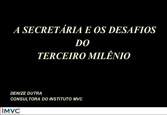 A SECRETÁRIA E OS DESAFIOS DO TERCEIRO MILÊNIO  DENIZE DUTRA CONSULTORA DO INSTITUTO MVC