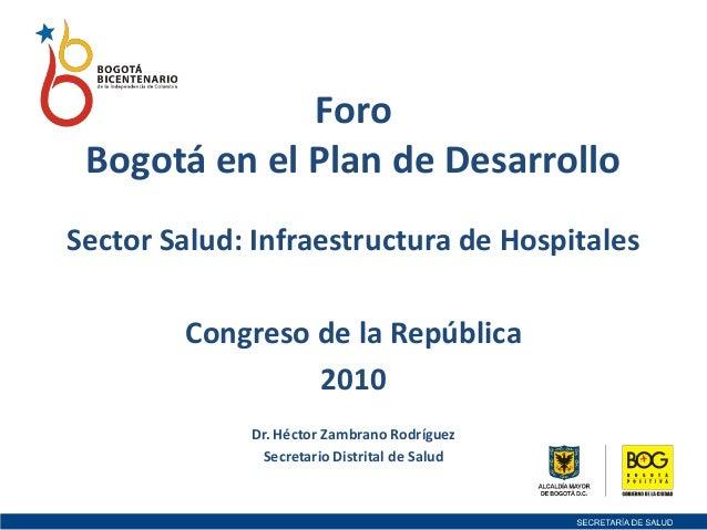 Foro Bogotá en el Plan de Desarrollo Sector Salud: Infraestructura de Hospitales Congreso de la República 2010 Dr. Héctor ...