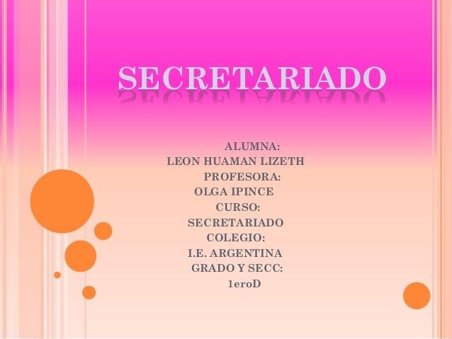SECRETARIADO ALUMNA: LEON HUAMAN LIZETH PROFESORA: OLGA IPINCE CURSO: SECRETARIADO COLEGIO: I.E. ARGENTINA GRADO Y SECC: 1...