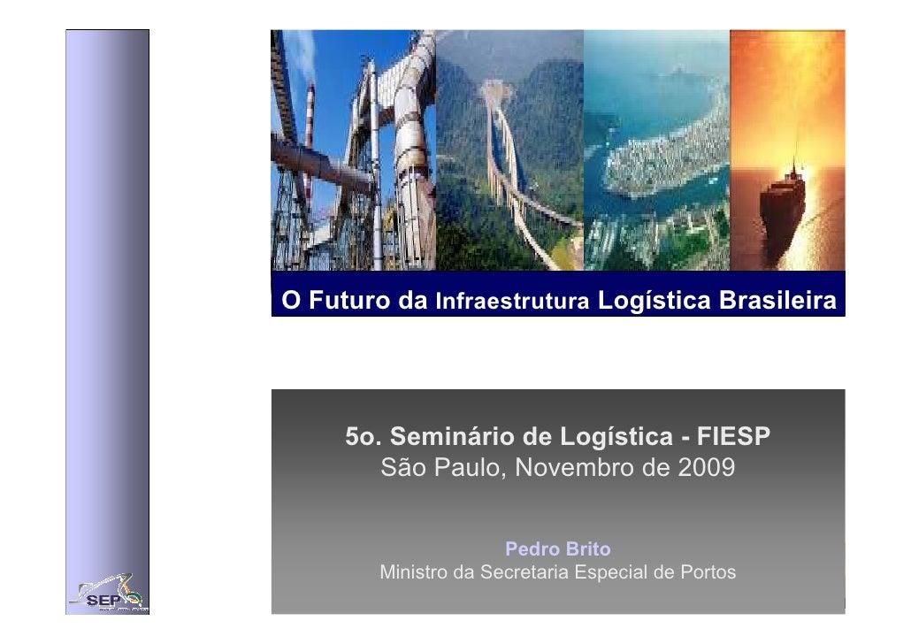 O Futuro da Infraestrutura Logística Brasileira          5o. Seminário de Logística - FIESP         São Paulo, Novembro de...