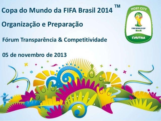 Copa do Mundo da FIFA Brasil 2014 Organização e Preparação Fórum Transparência & Competitividade 05 de novembro de 2013  T...