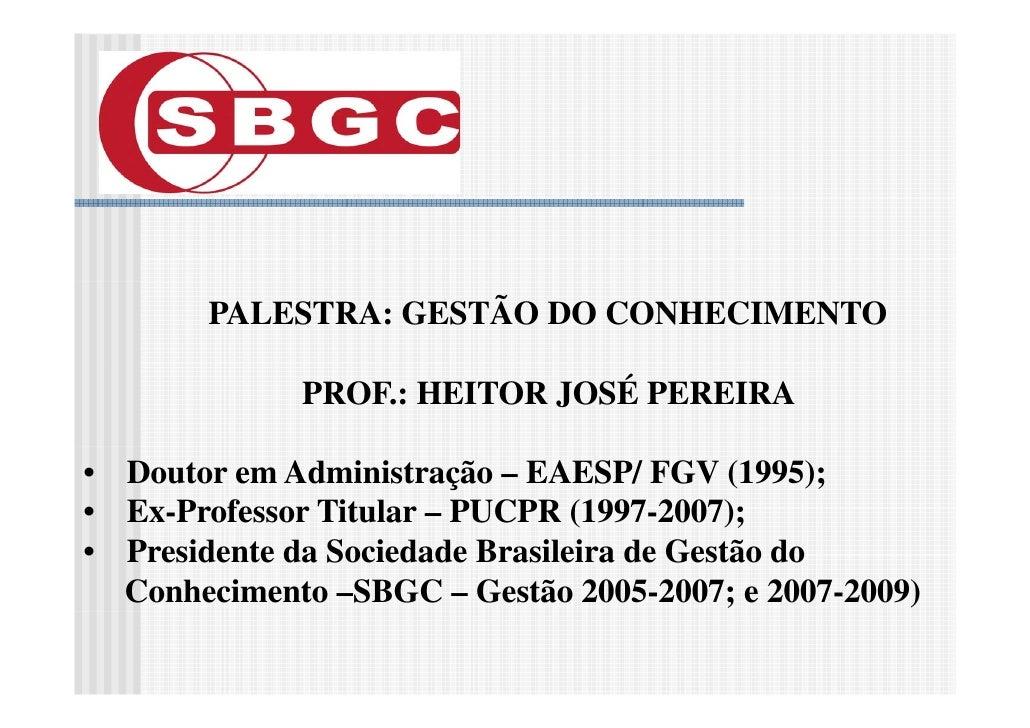 PALESTRA: GESTÃO DO CONHECIMENTO               PROF.: HEITOR JOSÉ PEREIRA  • Doutor em Administração – EAESP/ FGV (1995); ...