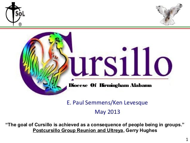 """GroupingE. Paul Semmens/Ken LevesqueMay 20131Diocese Of Birmingham Alabama""""The goal of Cursillo is achieved as a consequen..."""