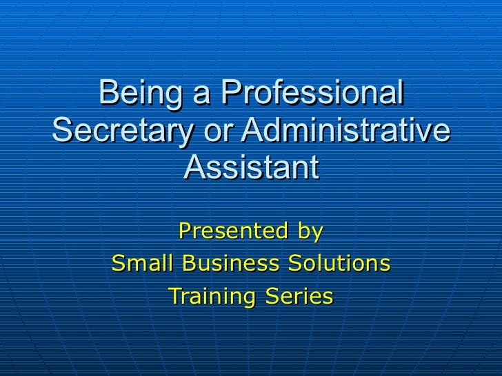 Being a Professional Secretary or Administrative Assistant Presented by Small Business Solutions Training Series
