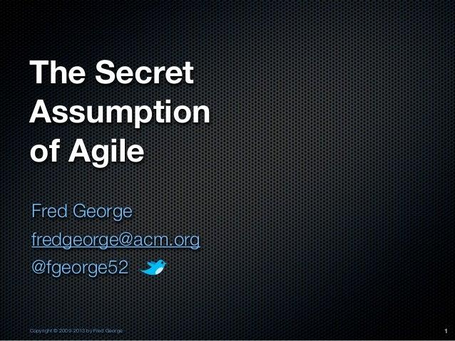 The SecretAssumptionof AgileFred Georgefredgeorge@acm.org@fgeorge52Copyright © 2009-2013 by Fred George   1