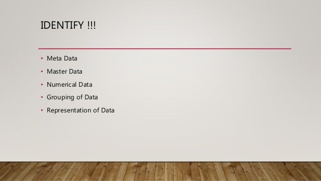 IDENTIFY !!! • Meta Data • Master Data • Numerical Data • Grouping of Data • Representation of Data