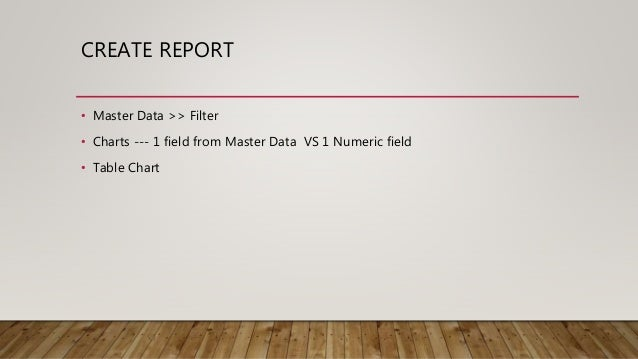 CREATE REPORT • Master Data >> Filter • Charts --- 1 field from Master Data VS 1 Numeric field • Table Chart