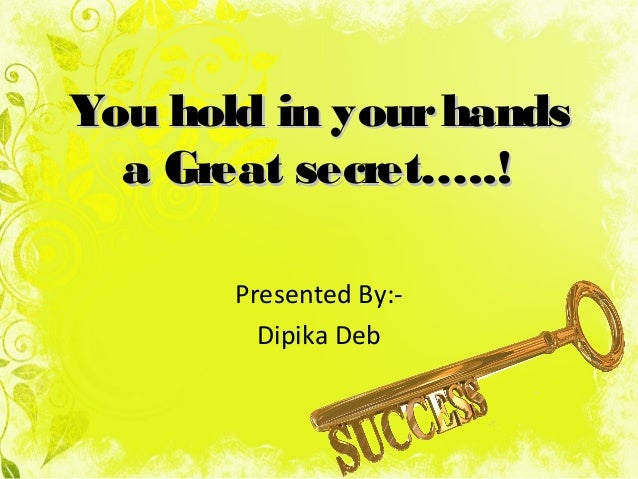 You hold in yourhandsYou hold in yourhands a Great secret…..!a Great secret…..! Presented By:- Dipika Deb