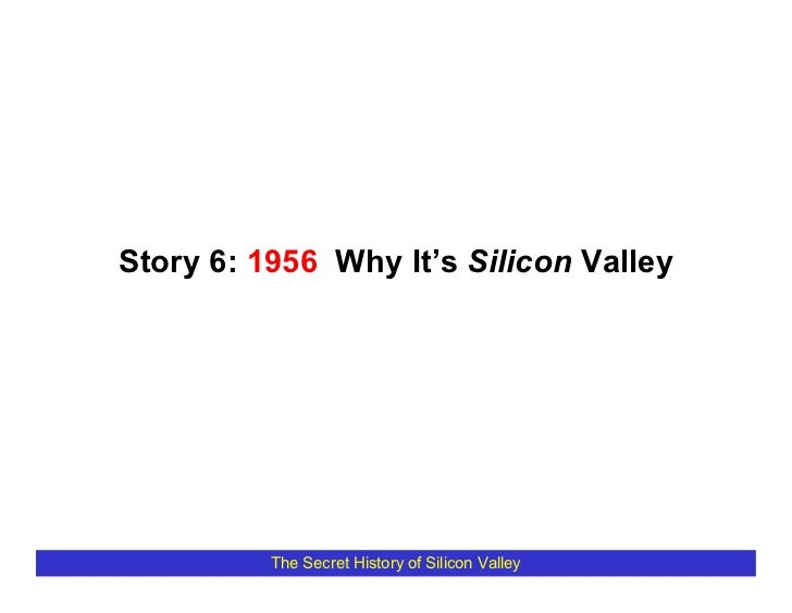 Story 6: 1956 Why It's Silicon Valley               The Secret History of Silicon Valley