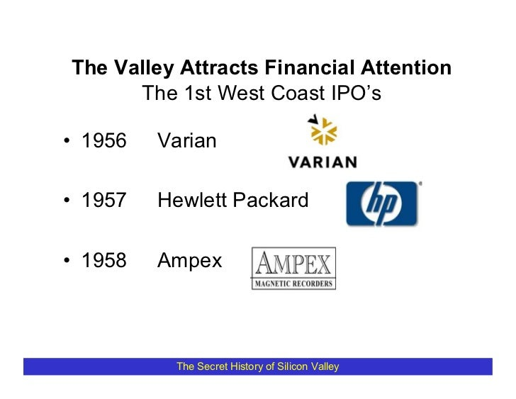 The Valley Attracts Financial Attention       The 1st West Coast IPO's  • 1956   Varian  • 1957   Hewlett Packard  • 1958 ...