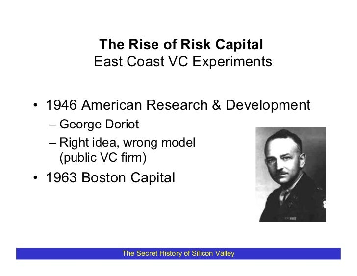The Rise of Risk Capital          East Coast VC Experiments   • 1946 American Research & Development   – George Doriot   –...