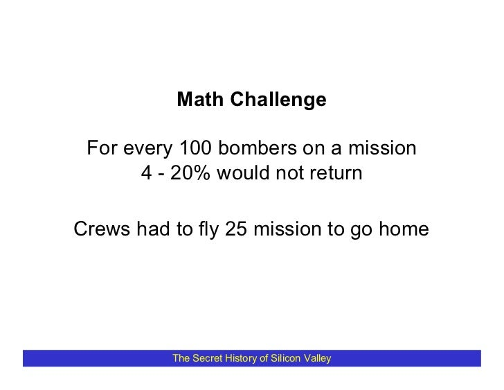 Math Challenge   For every 100 bombers on a mission        4 - 20% would not return  Crews had to fly 25 mission to go hom...