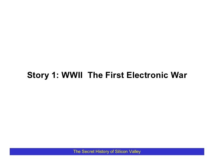 Story 1: WWII The First Electronic War               The Secret History of Silicon Valley