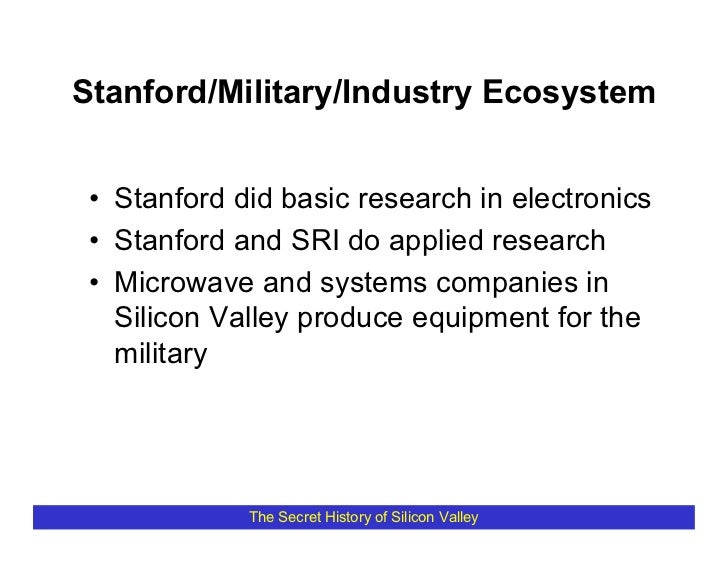 Stanford/Military/Industry Ecosystem    • Stanford did basic research in electronics  • Stanford and SRI do applied resear...