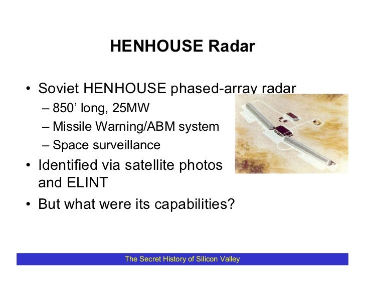 HENHOUSE Radar  • Soviet HENHOUSE phased-array radar   – 850' long, 25MW   – Missile Warning/ABM system   – Space surveill...