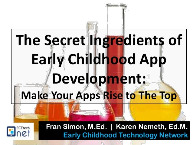 The Secret Ingredients of Early Childhood App Development: Make Your Apps Rise to The Top Fran Simon, M.Ed. | Karen Nemeth...
