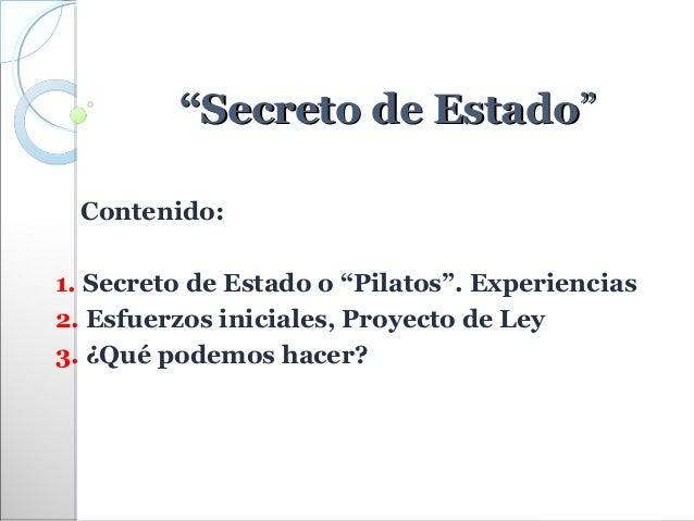 """""""Secreto de Estado""""  Contenido:1. Secreto de Estado o """"Pilatos"""". Experiencias2. Esfuerzos iniciales, Proyecto de Ley3. ¿Qu..."""