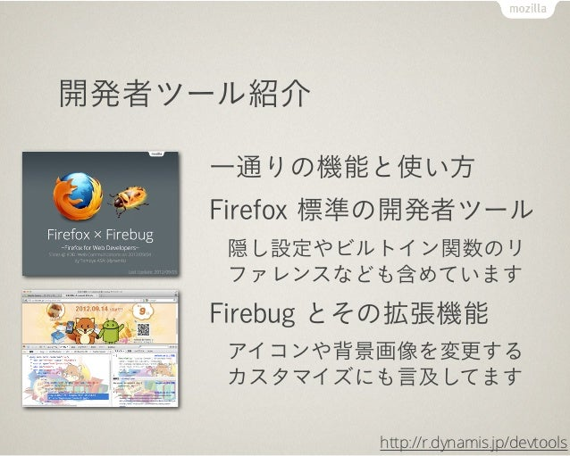 開発者ツール紹介    一通りの機能と使い方    Firefox 標準の開発者ツール     隠し設定やビルトイン関数のリ     ファレンスなども含めています    Firebug とその拡張機能     アイコンや背景画像を変更する   ...