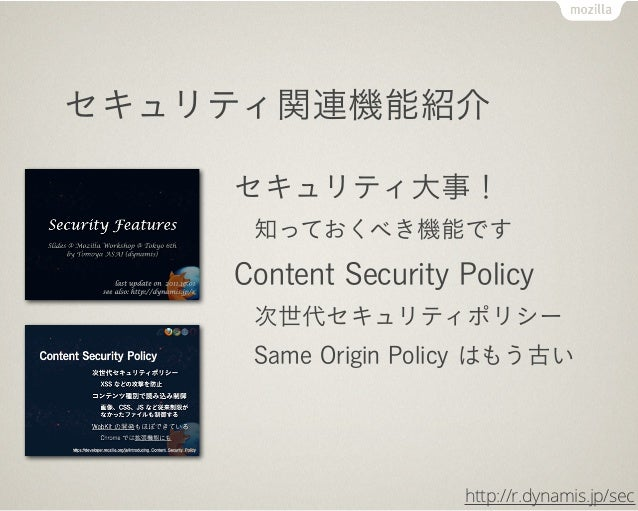 セキュリティ関連機能紹介    セキュリティ大事!     知っておくべき機能です    Content Security Policy     次世代セキュリティポリシー     Same Origin Policy はもう古い       ...