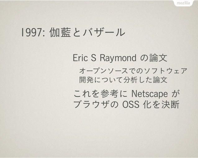 1998:「オープンソース」の誕生      Netscape Communications が      ブラウザのソースを公開      Freeware Summit の投票で      「オープンソース」名称採択      Open S...