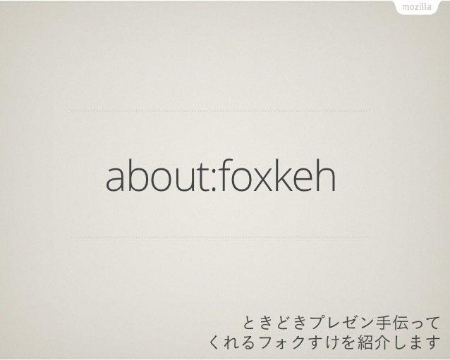 about:foxkeh       ときどきプレゼン手伝って     くれるフォクすけを紹介します