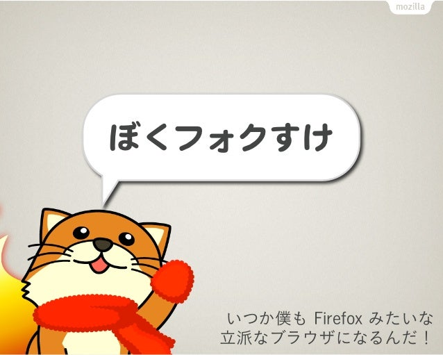ぼくフォクすけぼくフォクすけ   いつか僕も Firefox みたいな   立派なブラウザになるんだ!