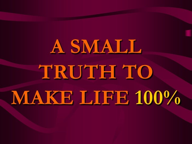 A SMALL TRUTH TO MAKE LIFE 100% <br />