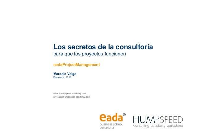 Los secretos de la consultoría para que los proyectos funcionen eadaProjectManagement Marcelo Veiga Barcelona, 2019 www.hu...