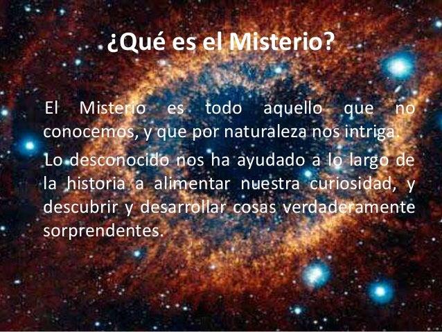 ¿Qué es el Misterio?<br /> El Misterio es todo aquello que no<br /> conocemos, y que por naturaleza nos intriga.<br /> Lo desconocido nos...