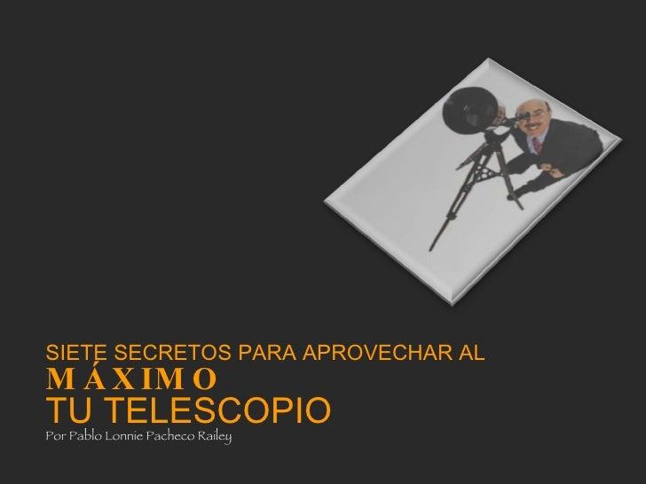 SIETE SECRETOS PARA APROVECHAR AL MÁXIMO   TU TELESCOPIO Por Pablo Lonnie Pacheco Railey