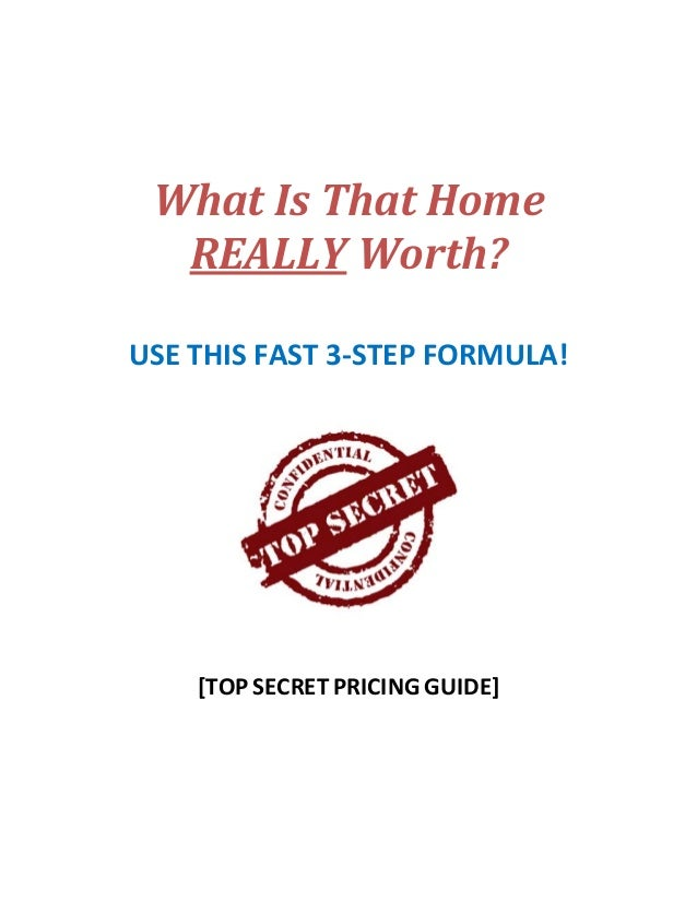 What	Is	That	Home	 REALLY	Worth?	 	   USE THIS FAST 3‐STEP FORMULA!            [TOP SECRET PRICING GUIDE]   ...