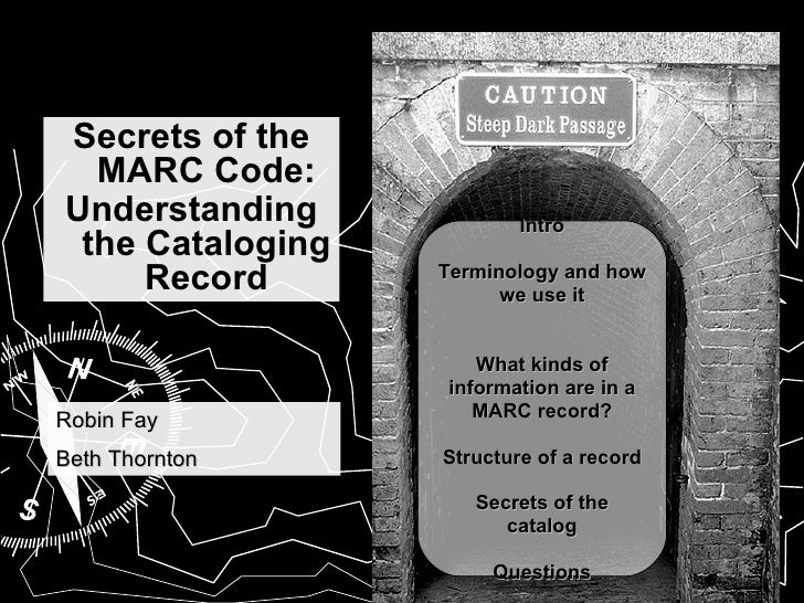 Secrets of the MARC Code: Understanding the Cataloging Record Intro Terminology and how we use it What kinds of informatio...