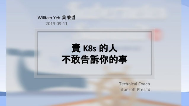 賣 K8s 的人 不敢告訴你的事 William Yeh 葉秉哲 2019-09-11 Technical Coach Titansoft Pte Ltd