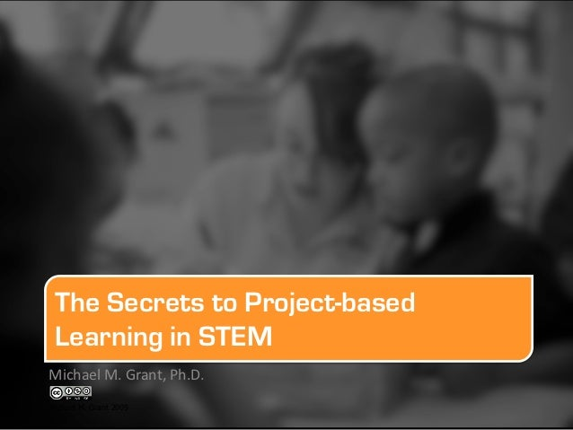 The Secrets to Project-based Learning in STEMMichael	  M.	  Grant,	  Ph.D.	  	  	  Michael M. Grant 2009