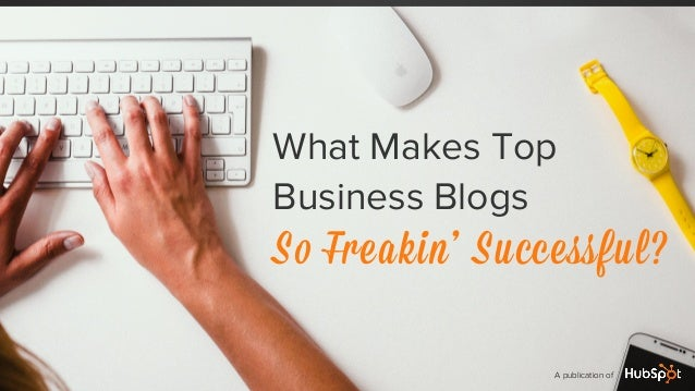 What Makes Top Business Blogs So Freakin' Successful? A publication of