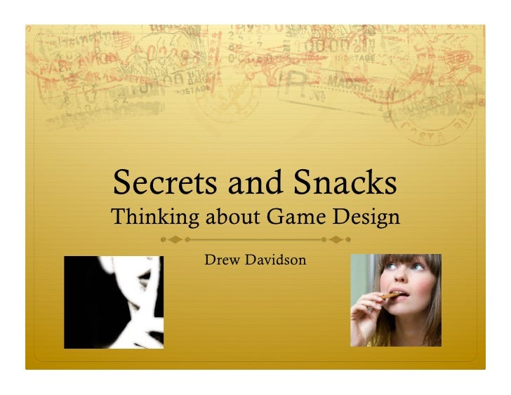 Secrets and SnacksThinking about Game Design        Drew Davidson
