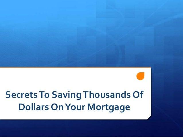 SecretsTo SavingThousands Of Dollars OnYour Mortgage