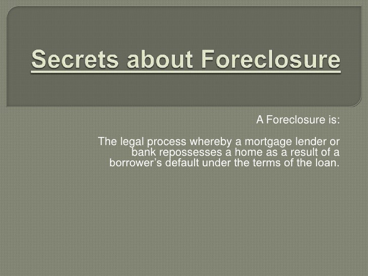 Secrets about Foreclosure<br />A Foreclosure is:<br /><br />The legal process whereby a mortgage lender or bank repossess...
