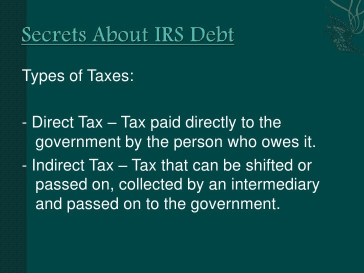 Secrets About IRS Debt<br />Types of Taxes:<br />- Direct Tax – Tax paid directly to the government by the person who owes...