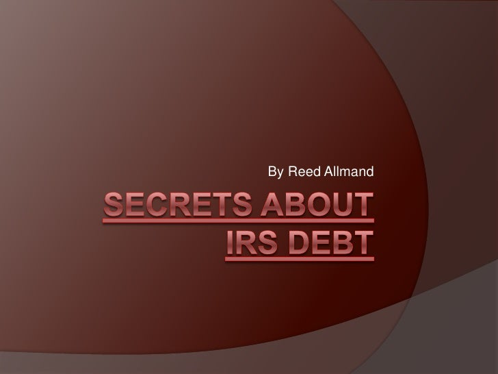 Secrets About IRS Debt<br />By Reed Allmand<br />