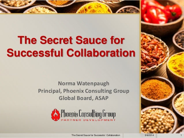 The Secret Sauce for Successful Collaboration Norma Watenpaugh Principal, Phoenix Consulting Group Global Board, ASAP  The...