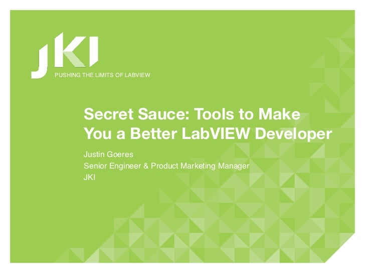 PUSHING THE LIMITS OF LABVIEW        Secret Sauce: Tools to Make        You a Better LabVIEW Developer        Justin Goere...