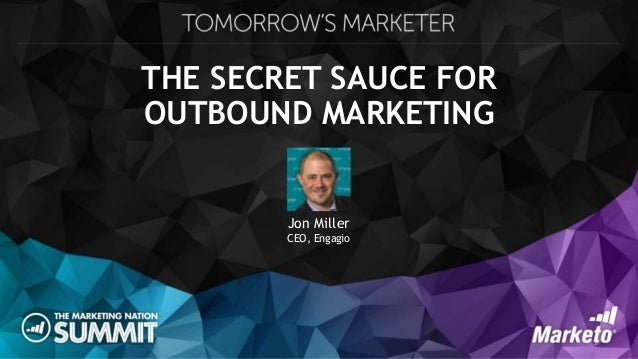 THE SECRET SAUCE FOR OUTBOUND MARKETING Jon Miller CEO, Engagio